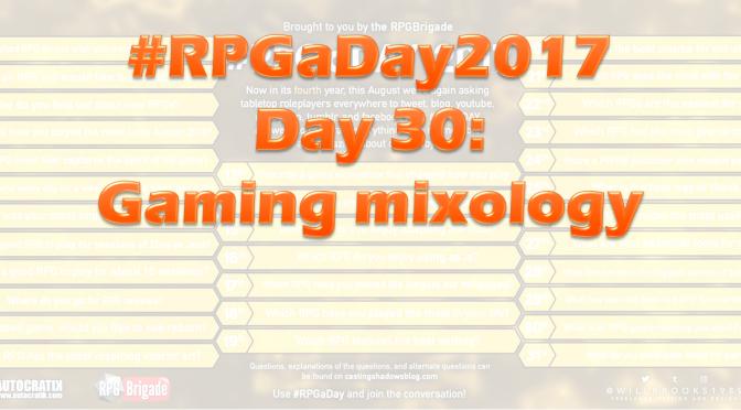 #RPGaDay2017 Day 30: Gaming Mixology