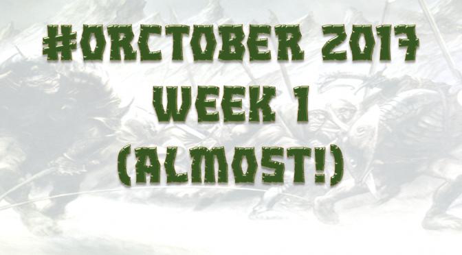 Orctober 2017 – Week 1 (Almost!)